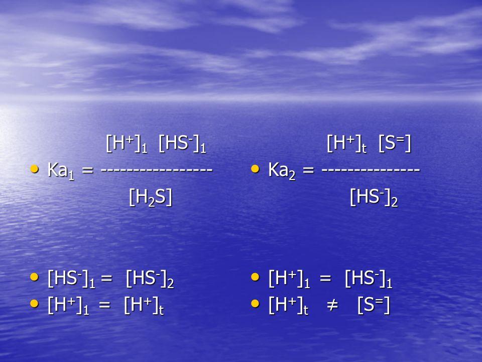 [H+]1 [HS-]1 Ka1 = ----------------- [H2S] [HS-]1 = [HS-]2. [H+]1 = [H+]t. [H+]t [S=] Ka2 = ---------------